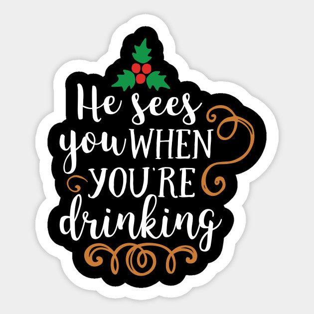 He Sees You When You Re Drinking T Shirt He Sees You When Youre Drinking Sticker Teepublic