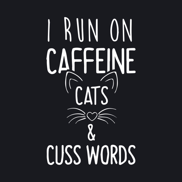 I Run On Caffeine Cats and Cuss Words