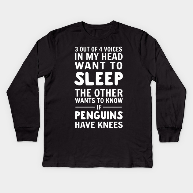 c504087c2 3 out of 4 voices in my head want to sleep. The other wants to know if  penguins have knees Kids Long Sleeve T-Shirt