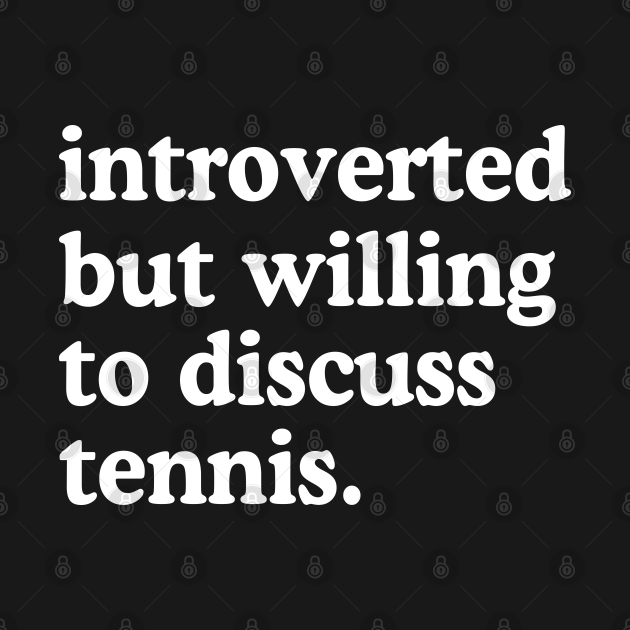 Introverted But Willing To Discuss Tennis