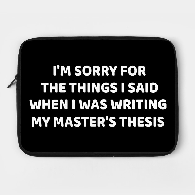 I am sorry for the things I Said when i was writing my master's thesis