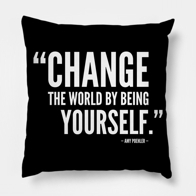 Change The World by Being Yourself. - Amy Poehler (white)