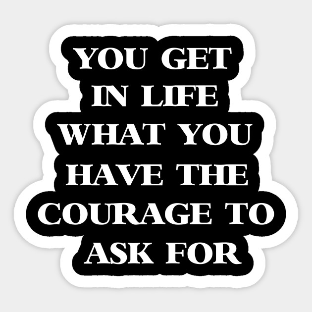 You Get In Life What You Have The Courage To Ask For Life