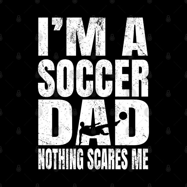 I'm A Soccer Dad Nothing Scares Me - Footballers Funny print