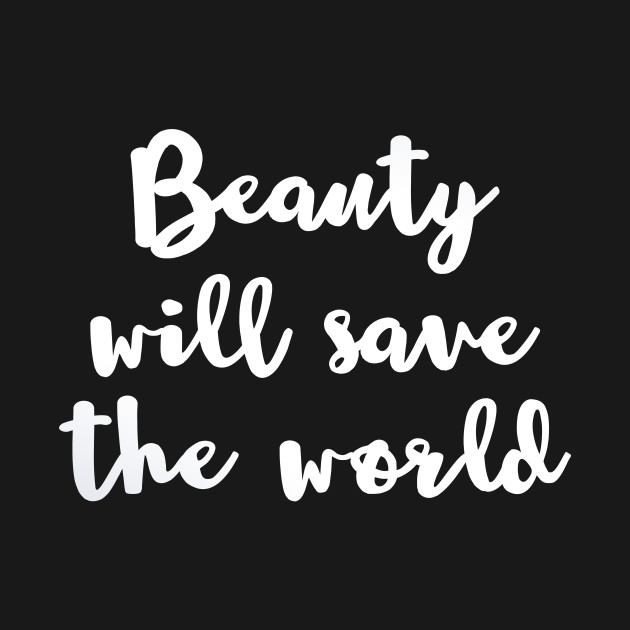 Beauty Will Save The World White Quote T Shirt Teepublic