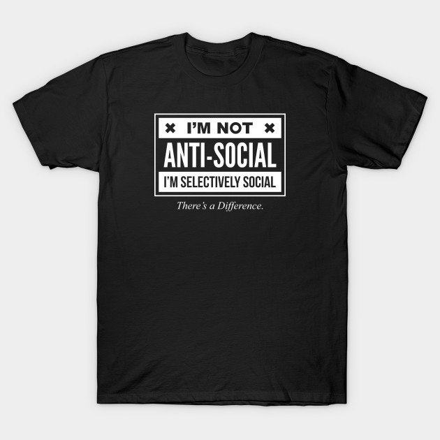 2cda7f719 I'm Not Anti-Social Just Selectively Social There's A Difference - Funny  Sarcastic T shirt For Men and Women T-Shirt