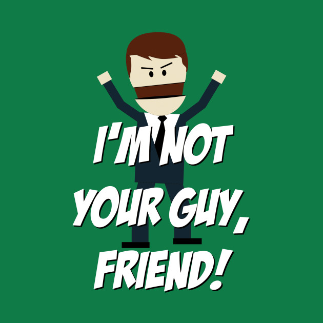 I'm not your Guy, Friend!