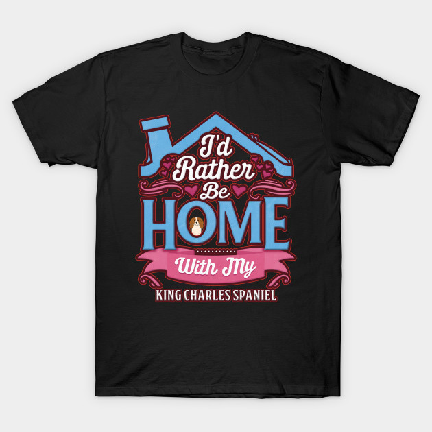 I'd Rather Be Home With My King Charles Spaniel - Gift For King Charles Spaniel Owner King Charles Spaniel Lover