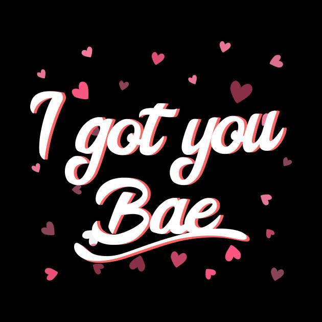 I Got You Bae
