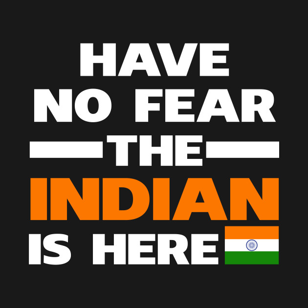Have No Fear The Indian Is Here