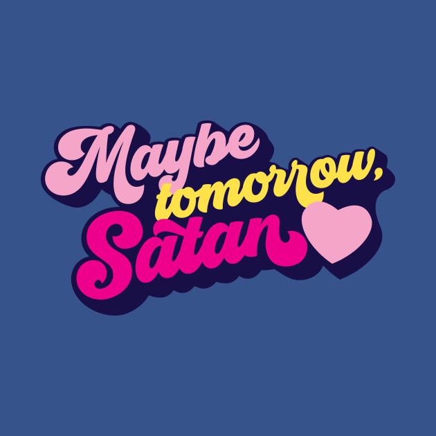 Maybe tomorrow, Satan
