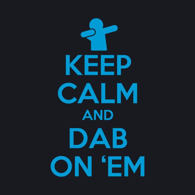 Keep Calm and Dab On 'Em