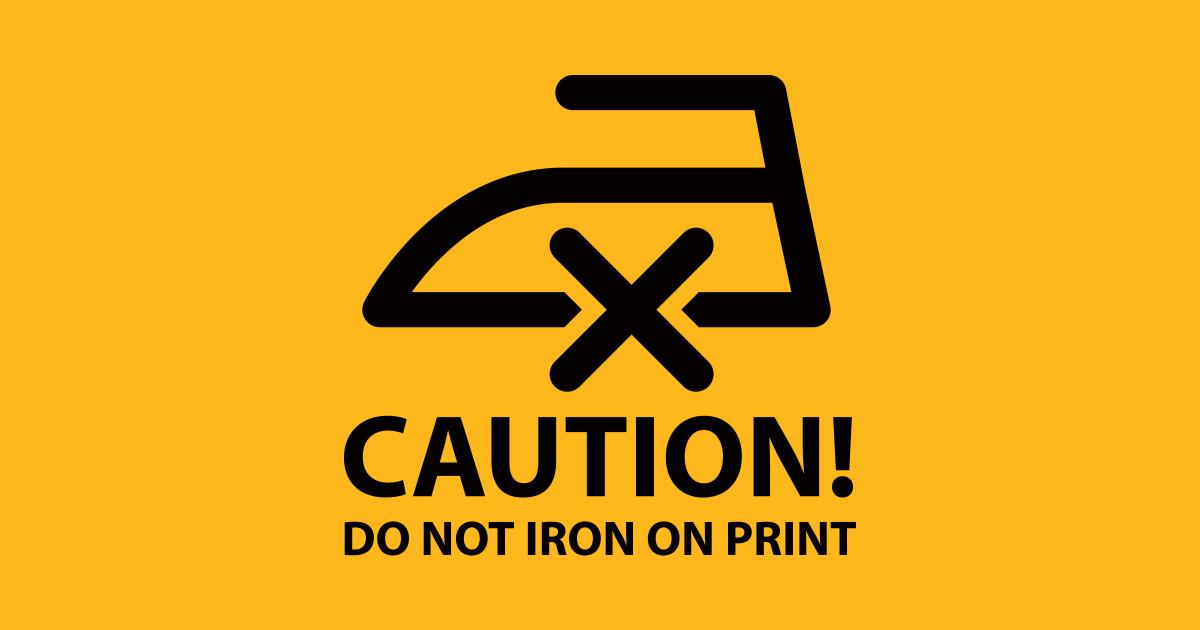 Caution Do Not Iron On Print Black Irony T Shirt Teepublic