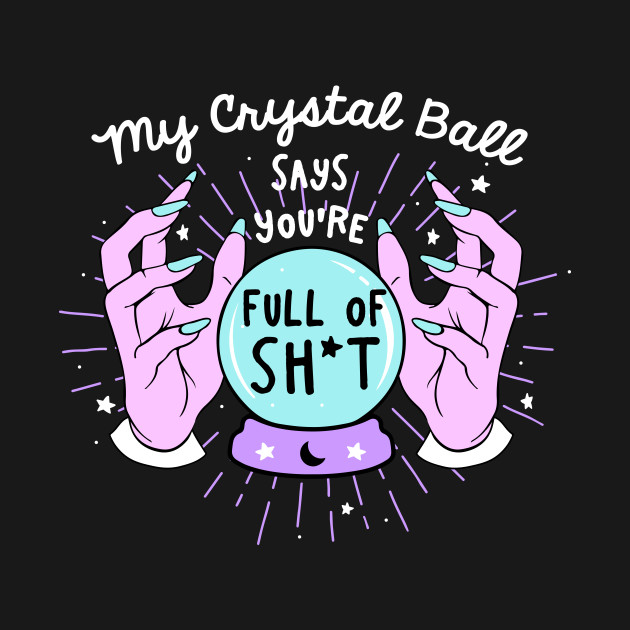 My Crystal Ball Says You're Full of Sh*t
