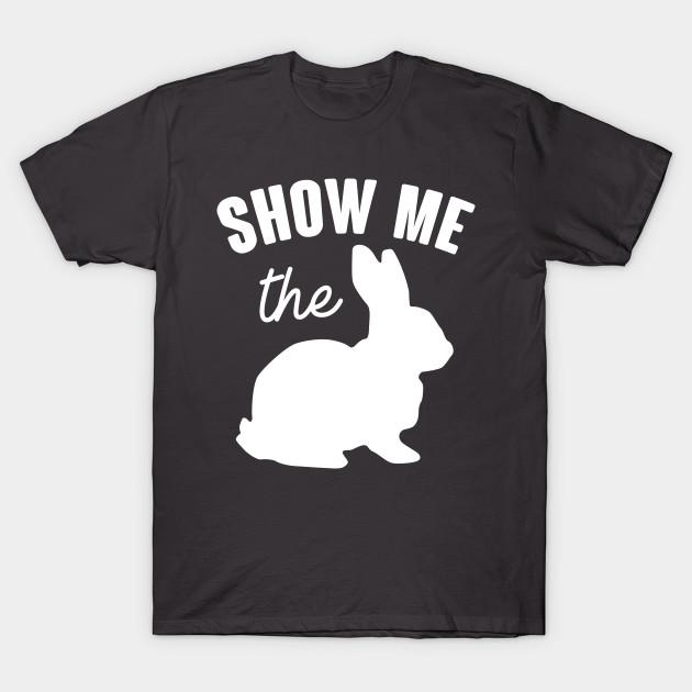 bb78bdfe Show Me The Bunny - Funny Easter - T-Shirt | TeePublic