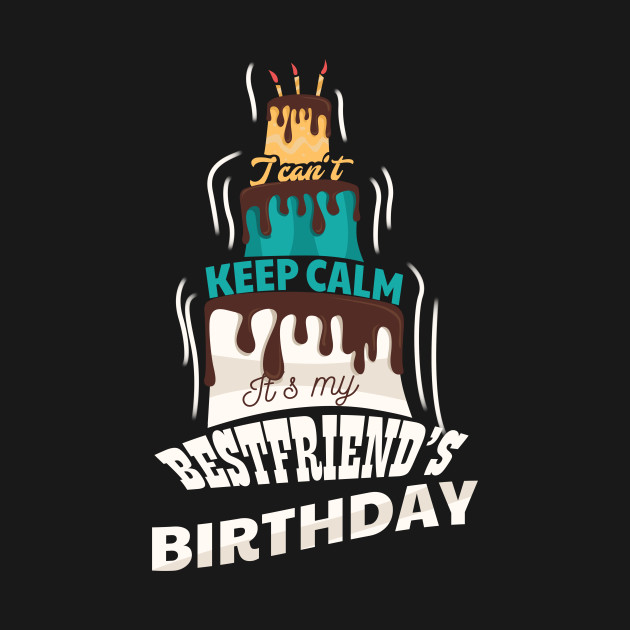 I Cant Keep Calm Its My Best Friend Birthday Gift