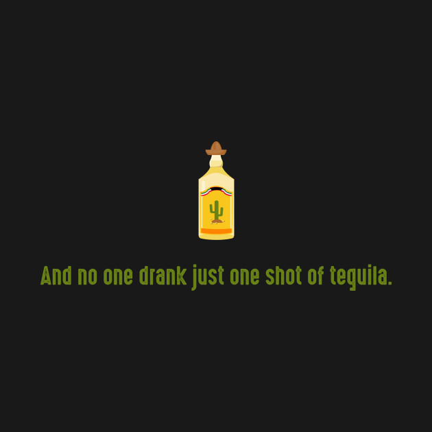 And no one drank just one shot of tequila.