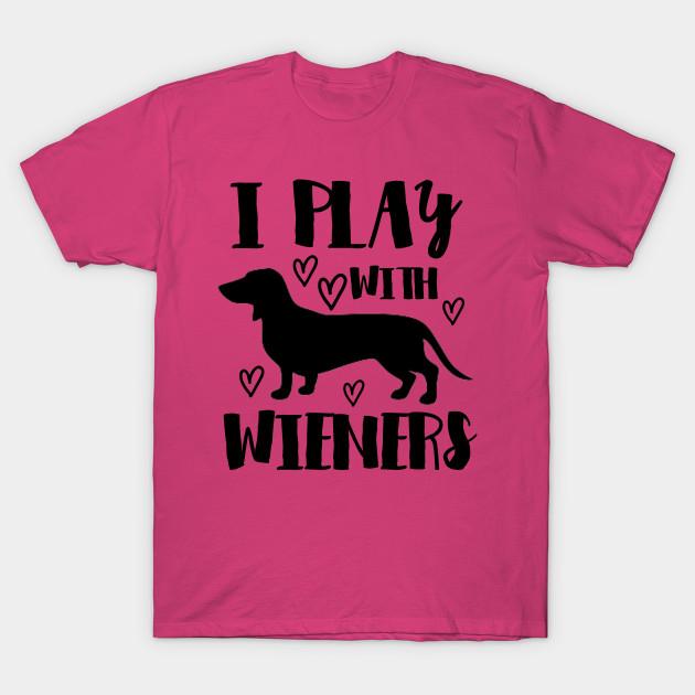 f116177d6 I Play With Wieners - Funny Dachshund - Dachshund - T-Shirt | TeePublic