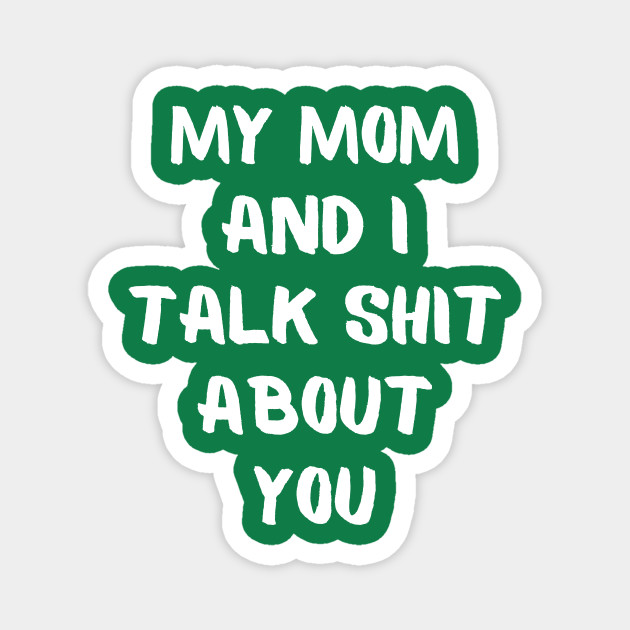 My mom and i talk shit about you