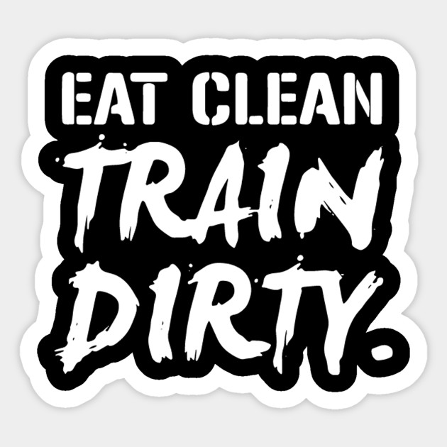 57710158 EAT CLEAN TRAIN DIRTY - Eat Clean Train Dirty - Sticker | TeePublic