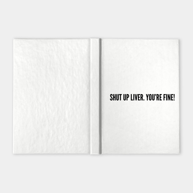 Drinking Humor - Shut Up Liver You're Fine - Funny Joke Statement Humor Quotes