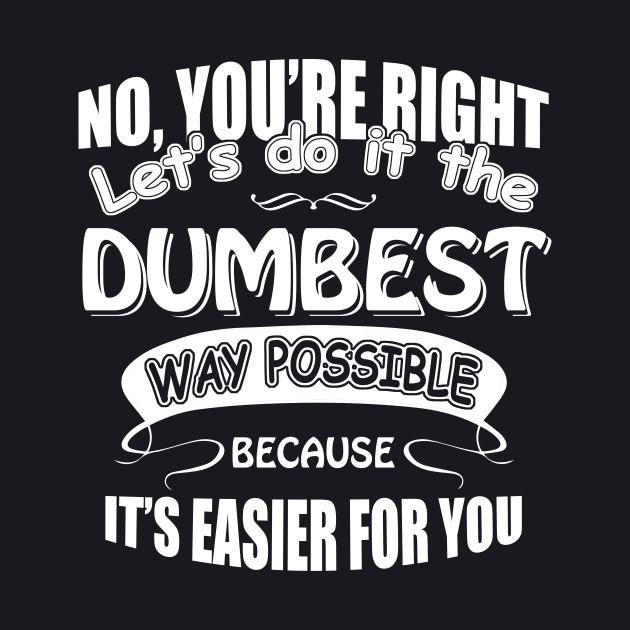 No You're Right Let's Do It The Dumbest Way Possible Graphic T-Shirt