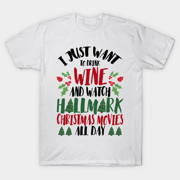 Hallmark Christmas T Shirt.I Just Want To Drink Wine And Watch Hallmark Christmas Movies All Day