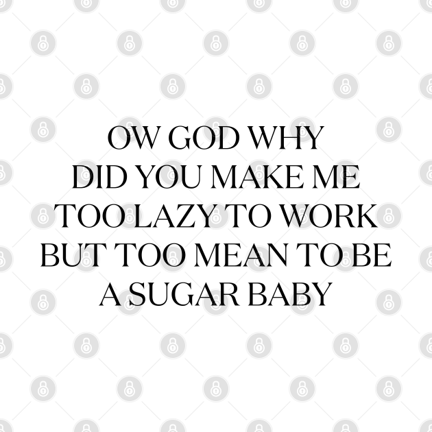 Too lazy to work, too mean to be a sugar baby