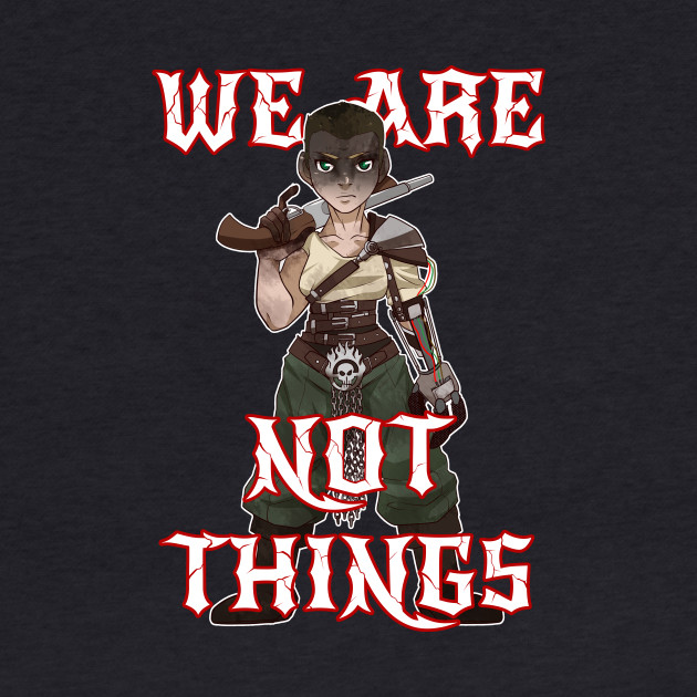 We Are Not Things - Imperator Furiosa