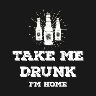 Take me drunk, I'm home t-shirts