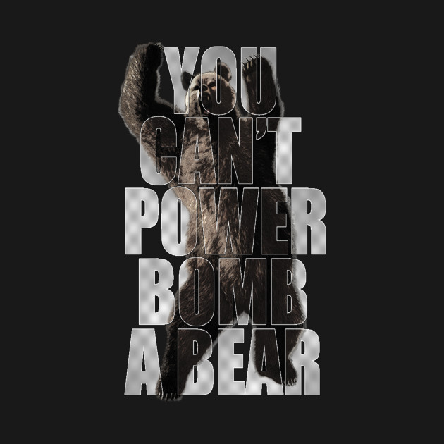 YOU CAN'T POWERBOMB A BEAR