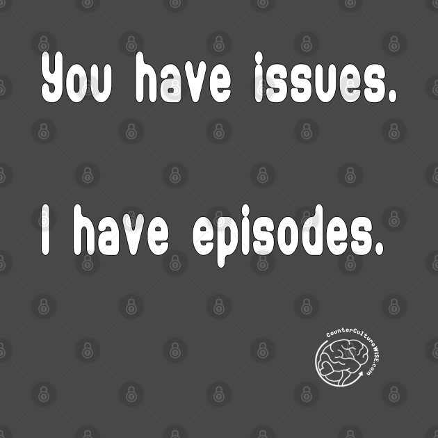 You have issues; I have episodes