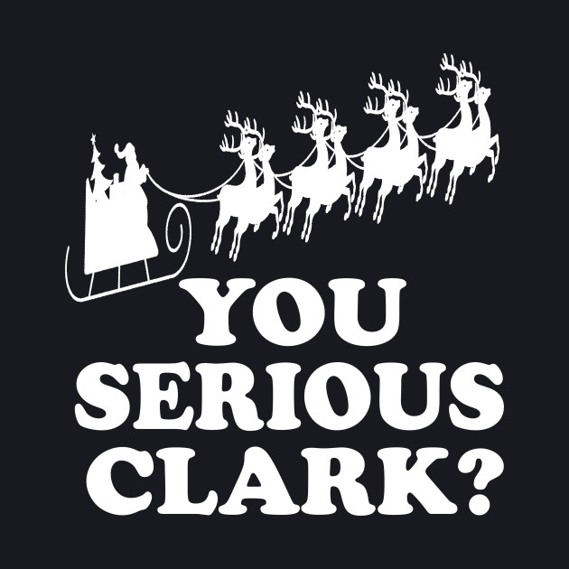 Christmas Vacation Quote - You Serious Clark?