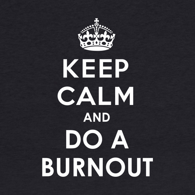 Keep Calm and do a Burnout