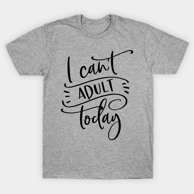 3694896aa7 I Can't Adult Today - I Cant Adult Today - T-Shirt | TeePublic