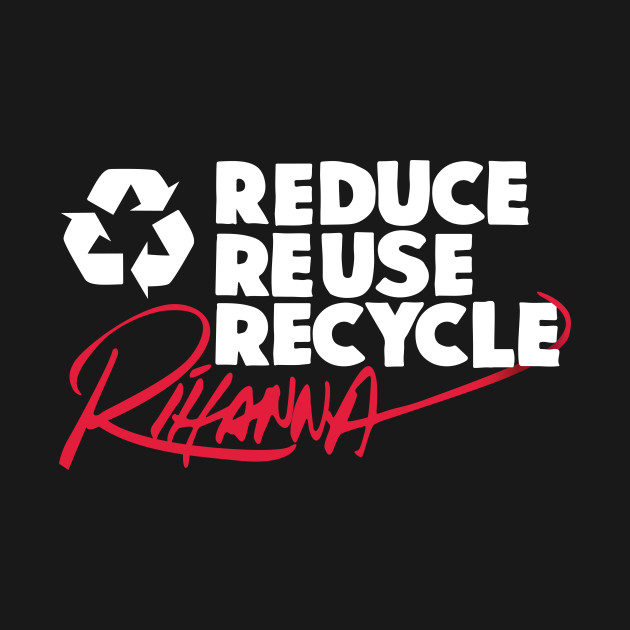 Reduce Reuse Recycle Rihanna (white)