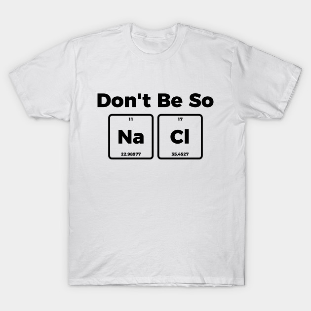 9f6b4804 Don't be salty - funny sarcastic chemistry tee shirt - Dont Be Salty ...
