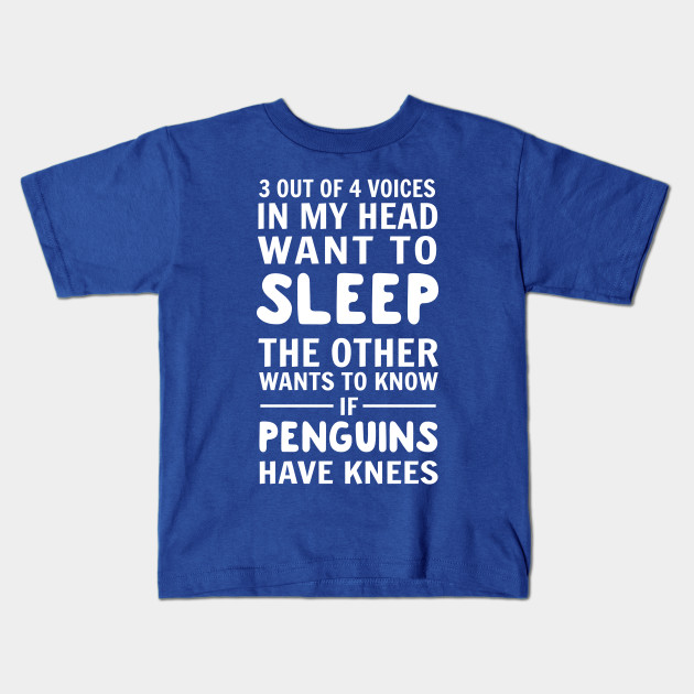 180e4cf36 3 out of 4 voices in my head want to sleep. The other wants to know if  penguins have knees Kids T-Shirt