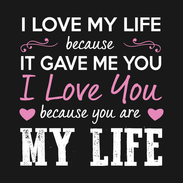 I Love My Life Because It Gave Me You I Love My Life Because It