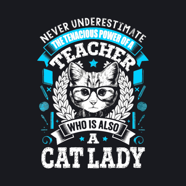 Never Underestimate the tenacious power of a Teacher who is also a Cat Lady