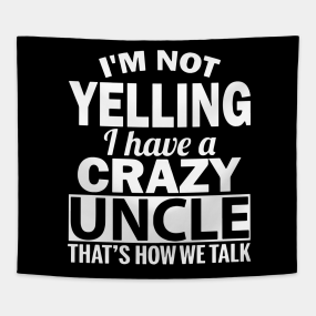 I Am Yelling Have A Crazy Uncle Thats How We Talk T Shirts Tapestry