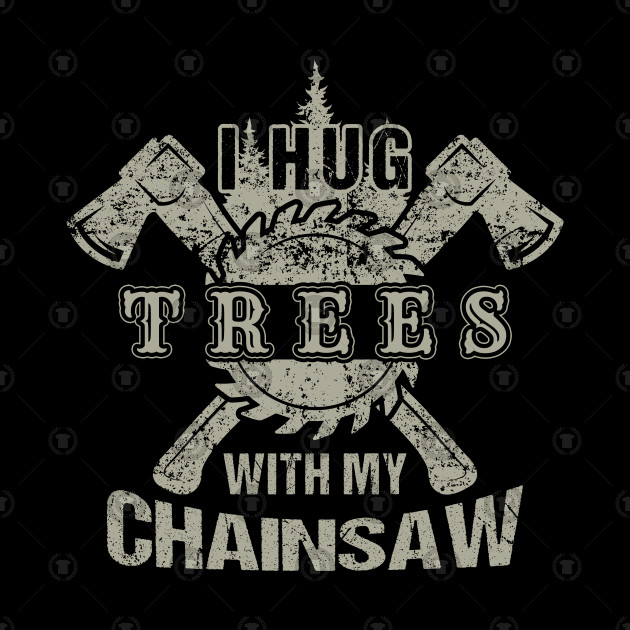 Lumberjack I Hug Trees With My Chainsaw.
