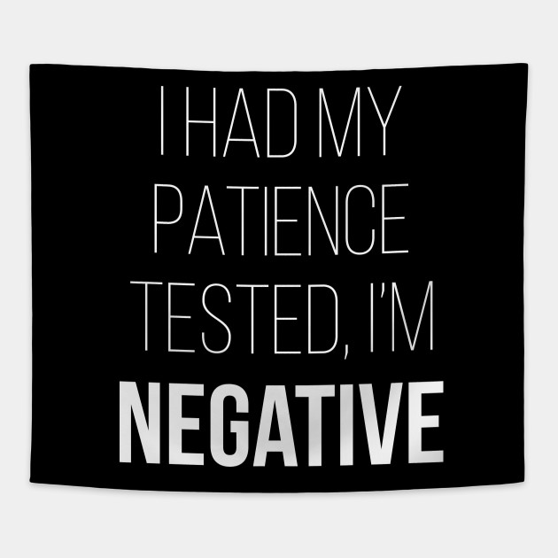 I Had My Patience Tested I'm Negative
