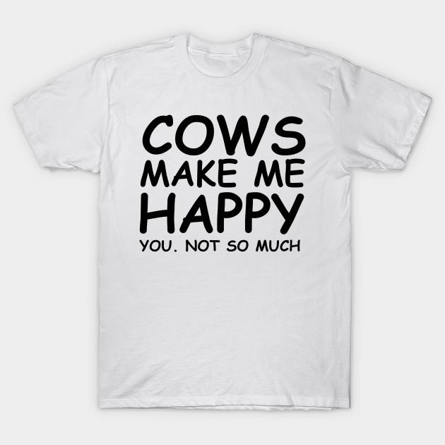 9c59f888 COWS MAKE ME HAPPY! YOU. NOT SO MUCH! GIFT IDEA - Cows - T-Shirt ...