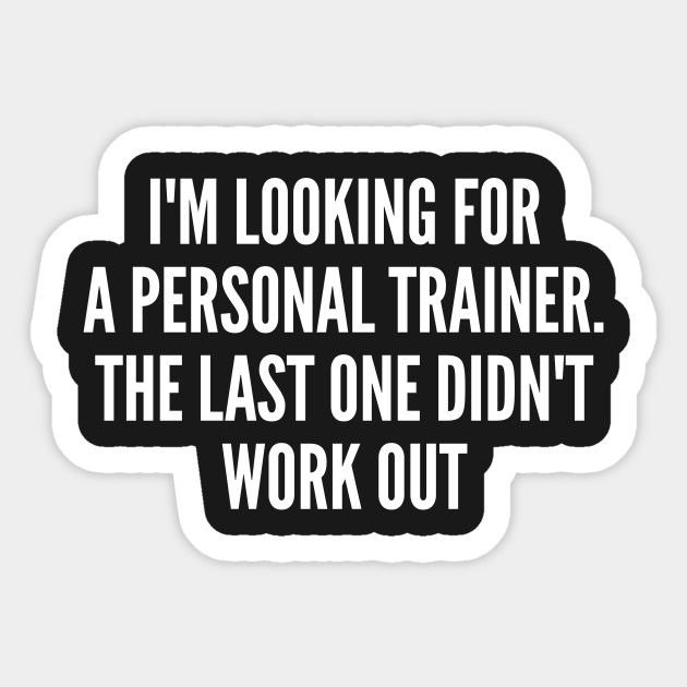 6ff1dd3c Funny - I'm Looking For A Personal Trainer - Funny Joke Statement Humor  Slogan Quotes Saying Sticker