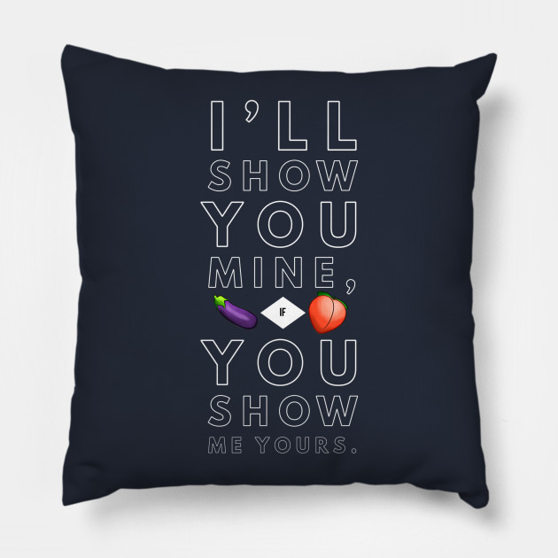 Show You Mine, Show Me Yours. Pillow