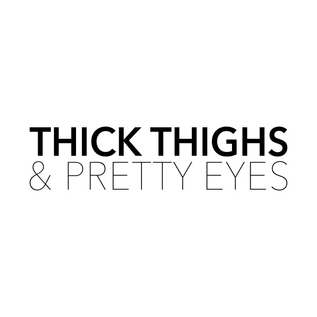 Thick Thighs & Pretty Eyes