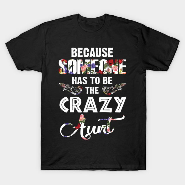 7db32c8a9c8d Because Someone Has To Be The Crazy Aunt Shirt - Because Someone Has ...