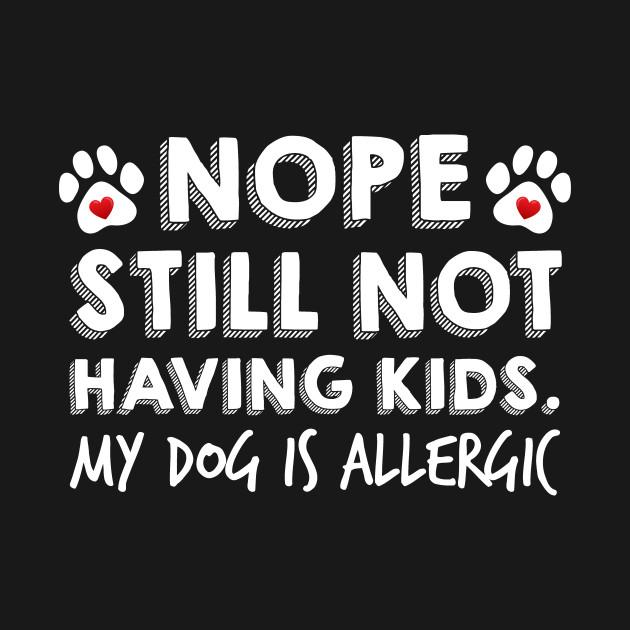 Nope Still Not Having Kids My Dog Is Allergic Tee Shirt