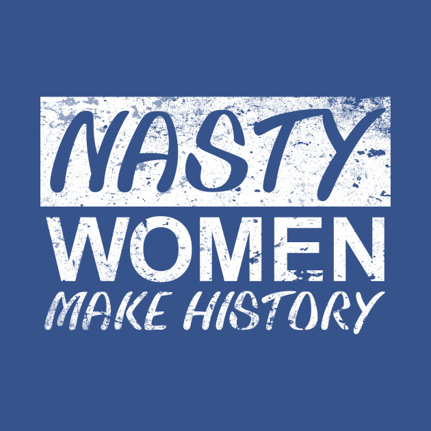 Nasty Woman Nasty Women Make History